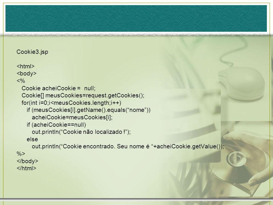 Cookie3.jsp <html> <body> <% Cookie acheiCookie = null; Cookie[] meusCookies=request.getCookies();